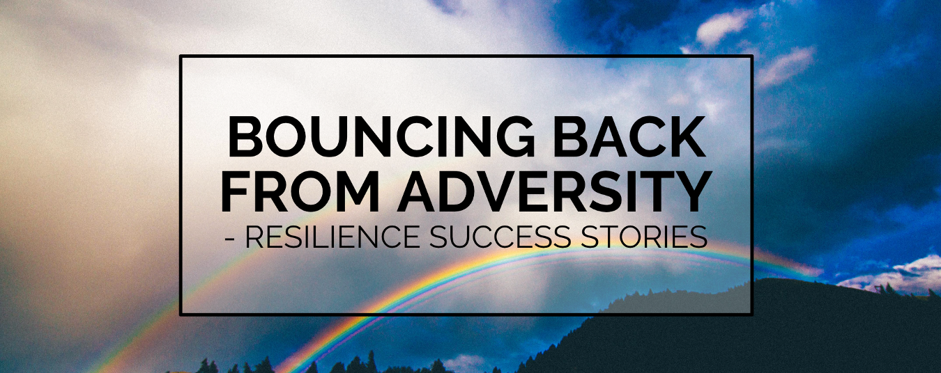BLOG | Bouncing Back From Adversity - Resilience Success Stories