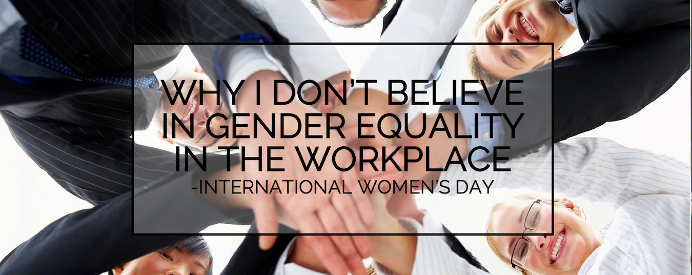 BLOG | International Women's Day: Why I don't believe in Gender Equality in the Workplace