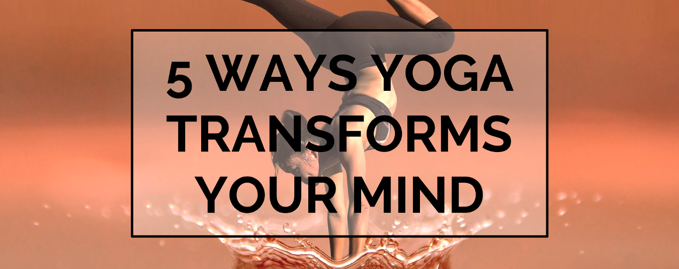 BLOG | 5 WAYS YOGA TRANSFORMS YOUR MIND