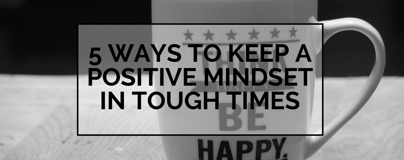 BLOG | 5 POSITIVE MIND-SET TRICKS FOR TOUGH TIMES