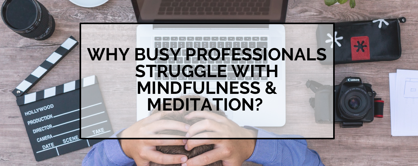 BLOG | WHY DO BUSY PROFESSIONALS STRUGGLE WITH MINDFULNESS & MEDITATION?