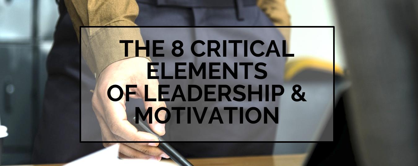 BLOG | THE 8 CRITICAL ELEMENTS OF LEADERSHIP & MOTIVATION