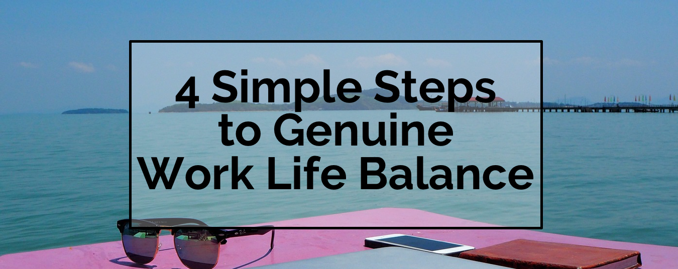 BLOG | 4 SIMPLE STEPS TO GENUINE WORK LIFE BALANCE