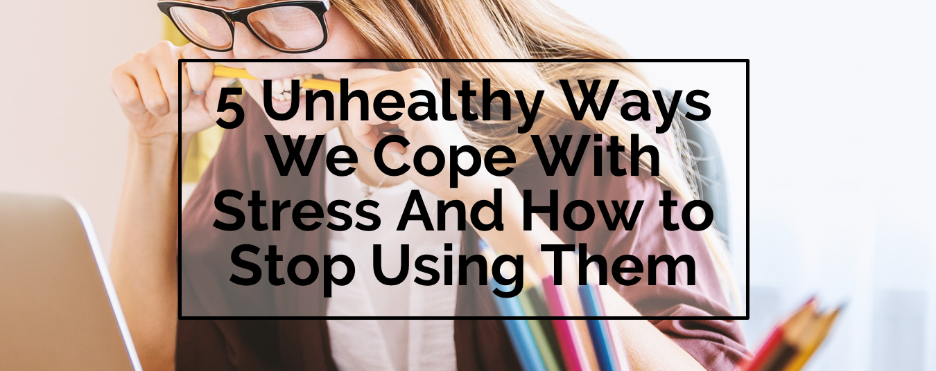 BLOG | 5 UNHEALTHY WAYS WE COPE WITH STRESS AND HOW TO STOP USING THEM