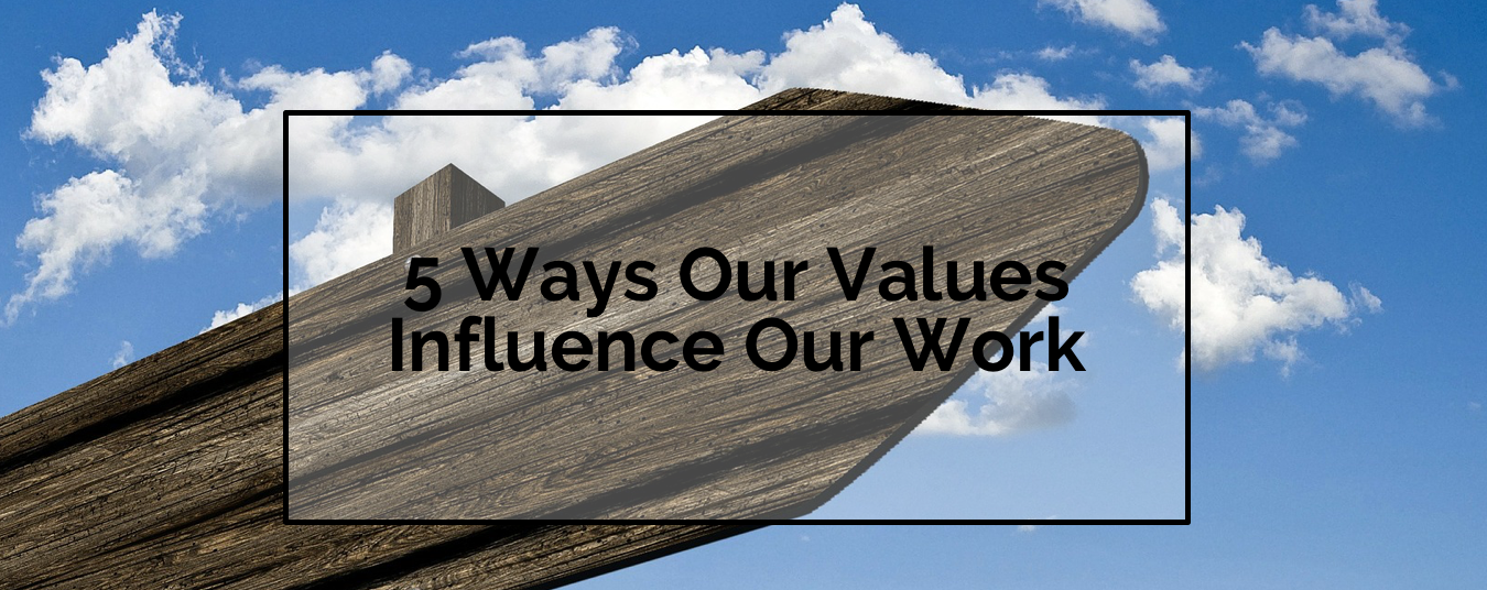BLOG | 5 WAYS OUR VALUES INFLUENCE OUR WORK