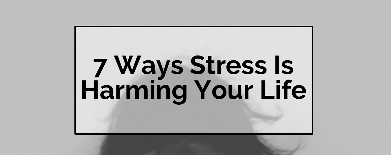 BLOG | 7 WAYS STRESS IS HARMING YOUR LIFE