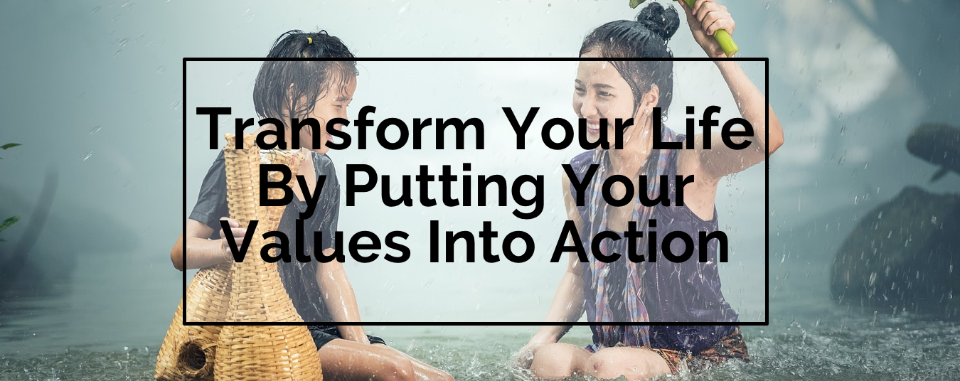 BLOG | TRANSFORM YOUR LIFE BY PUTTING YOUR VALUES INTO ACTION