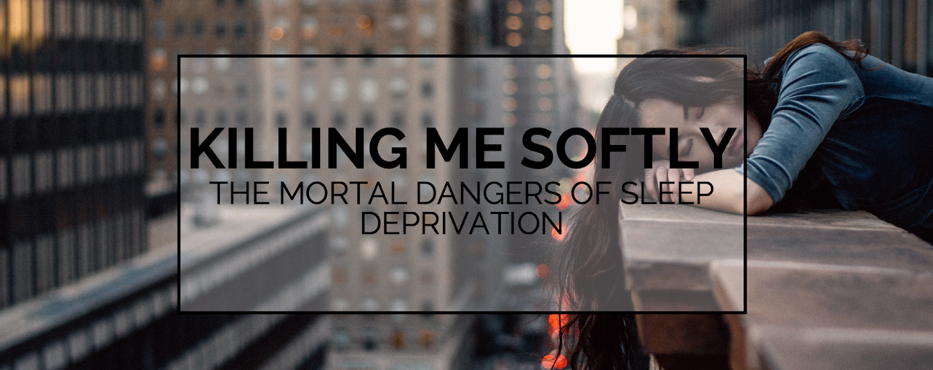 BLOG | KILLING ME SOFTLY - THE MORTAL DANGERS OF SLEEP DEPRIVATION