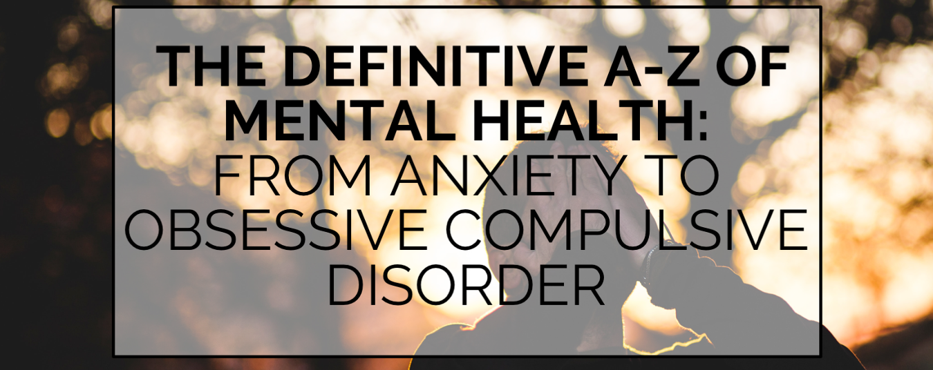BLOG | THE DEFINITIVE A-Z OF MENTAL HEALTH: FROM ANXIETY TO OBSESSIVE COMPULSIVE DISORDER