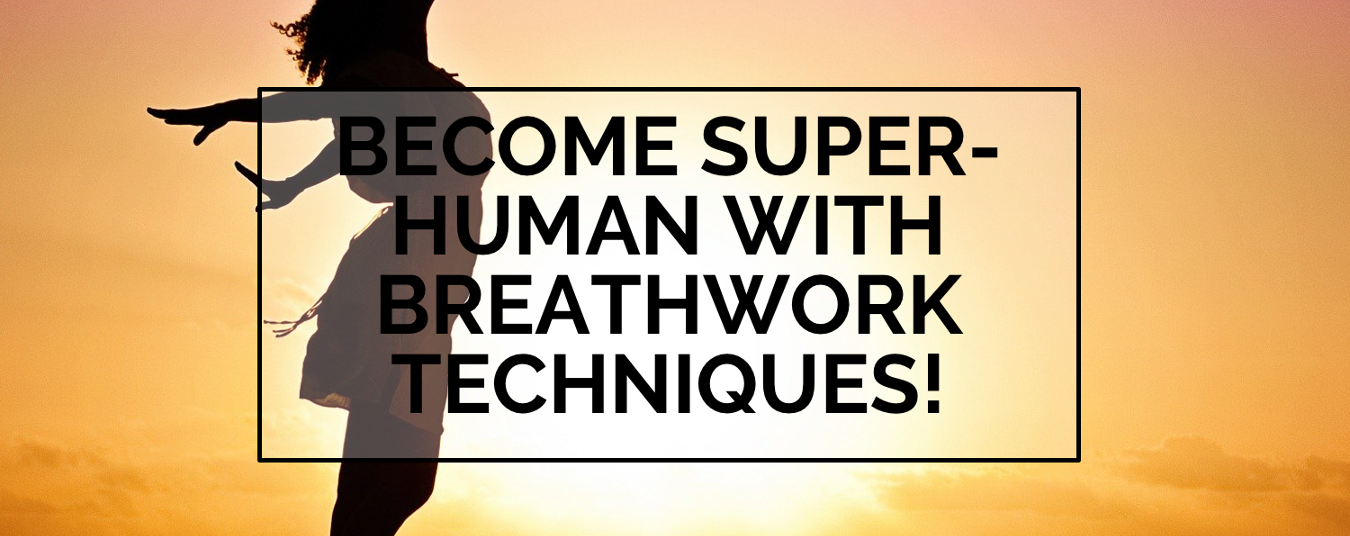 BLOG | Become Super-Human with Breathwork Techniques!