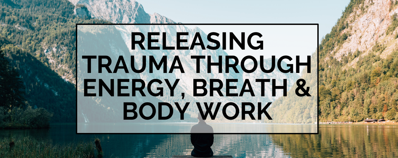 BLOG | Energy, Body and Breath Work for Trauma Release
