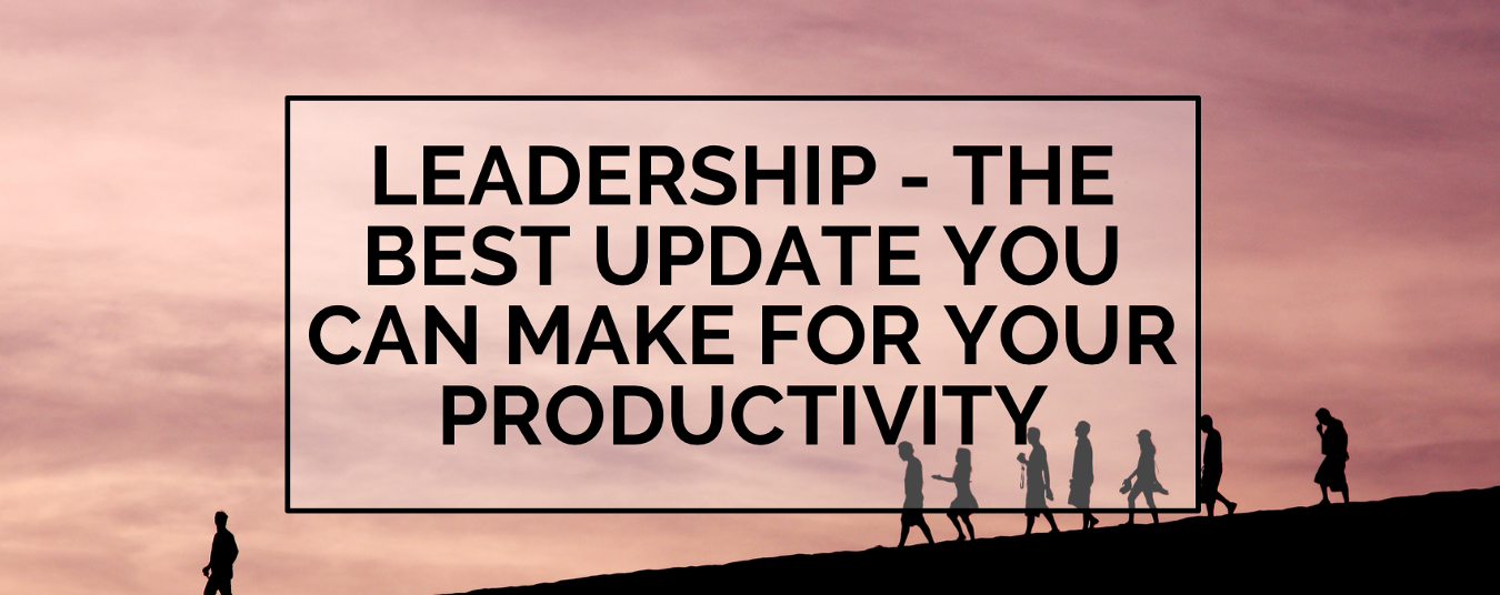 BLOG | Leadership: the Best Update You Can Make for Your Productivity